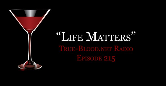 True Blood Radio 215: Life Matters